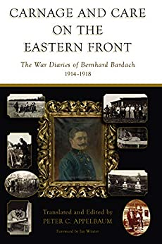 Carnage and Care on the Eastern Front: The War Diaries of Bernhard Bardach, 1914-1918 by [Marek Haltof, Peter C. Appelbaum]