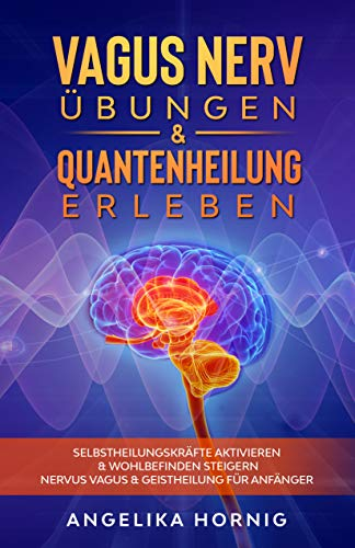 Vagus Nerv Übungen & Quantenheilung erleben: Selbstheilungskräfte aktivieren & Wohlbefinden steigern - Nervus Vagus & Geistheilung für Anfänger