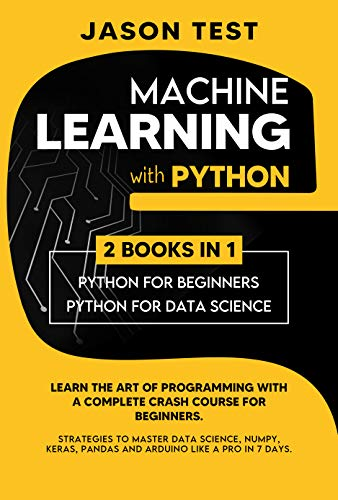 MACHINE LEARNING WITH PYTHON: Learn the art of Programming with a complete crash course for beginners. Strategies to Master Data Science, Numpy, Keras, Pandas and Arduino like a Pro in 7 days Front Cover