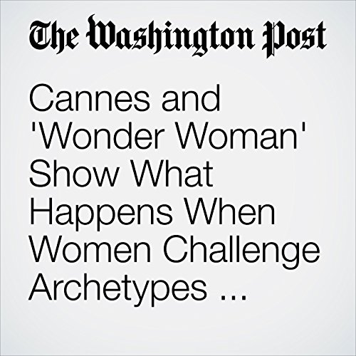 Cannes and 'Wonder Woman' Show What Happens When Women Challenge Archetypes — and Triumph copertina