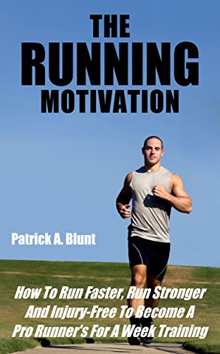 The Running Motivation: How To Run Faster, Run Stronger And Injury-Free To Become A Pro Runner's For A Week Training (weight loss motivation, weight loss ... training, marathon running, runners world) by [Patrick A. Blunt]