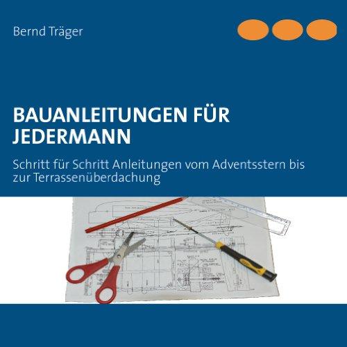 Bauanleitungen für Jedermann: Schritt für Schritt Anleitungen vom Adventsstern bis zur Terrassenüberdachung