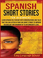 Spanish Short Stories for Beginners: Learn Spanish in a Fun Way with Conversations and Tales That You Can Listen in Your Car.Short Stories to Improve Vocabulary and Grammar up to Intermediate Level.
