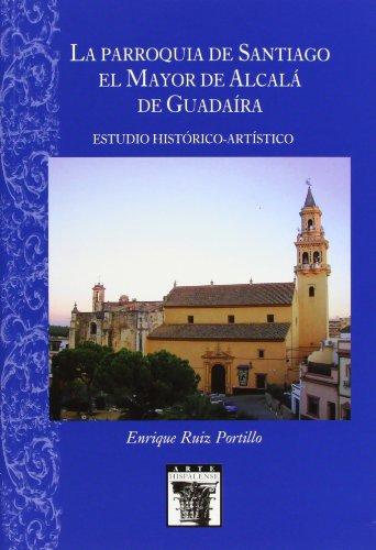 La Parroquia de Santiago el Mayor de Alcalá de Guadaíra: Estudio Histórico-Artístico: 93 (Arte Hispalense)