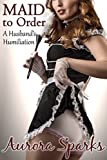 Maid to Order (Sissified Husband First Time Feminization Crossdressing Size Queen Cuckold Menage Erotica Cheating Wife Novelette)