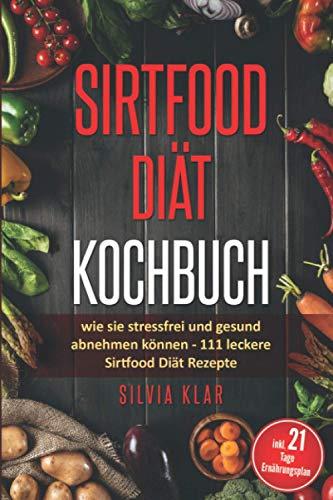 Sirtfood Diät Kochbuch: wie sie stressfrei und gesund abnehmen können: 111 leckere Sirtfood Diät Rezepte - inkl. 21 - Tage Ernährungsplan