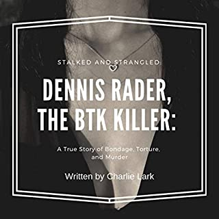 Stalked and Strangled: Dennis Rader, the BTK Killer     A True Story of Bondage, Torture, and Murder              Written by:                                                                                                                                 Charlie Lark                               Narrated by:                                                                                                                                 John Thompson                      Length: 1 hr and 43 mins     Not rated yet     Overall 0.0