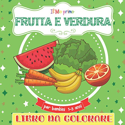 Il Mio Primo Libro Da Colorare Frutta E Verdura Per Bambini 1-3 anni: Grandi Libro da colorare per ragazze e ragazzi dai 2 ai 5 anni. Un grande regalo per bambini in età prescolare e studenti.