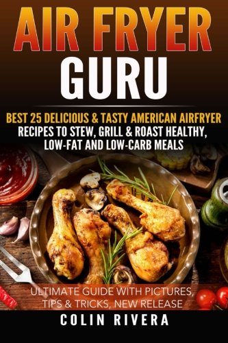Air Fryer Guru: : Best 25 Delicious & Tasty American Airfryer Recipes To Stew, Grill & Roast Healthy, Low-Fat and Low-Carb Meals