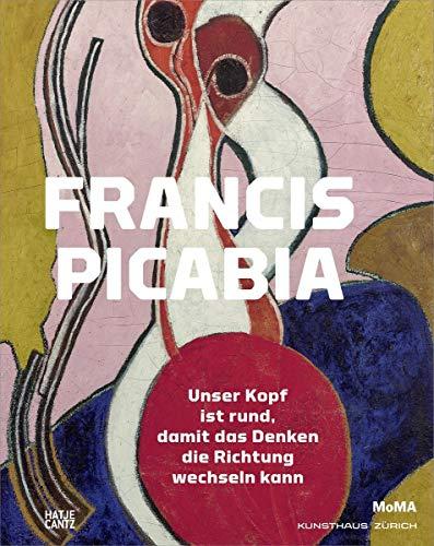Francis Picabia: Der Kopf ist rund, damit das Denken die Richtung wechseln kann