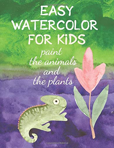 Easy Watercolor for Kids: Paint the Animals and the Plants. Colorful. Learn to paint with water for Kids. (Easy Watercolor for Kids. Creativity Books for Kids. Boys and Girls Painting Books)