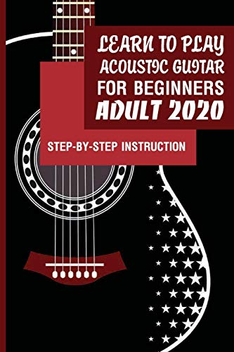 Learn To Play Acoustic Guitar For Beginners Adult 2020- Step-by-step Instruction: Best Book To Learn Acoustic Guitar