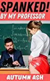 SPANKED By My Professor!: Adult Punishment & Spanking Story of a College School-Girl Who's Dominated & Bent Over her Alpha Male Teacher's Knee for the ... (Taken Over My Professor's Knee! Book 1)
