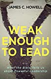 Weak Enough to Lead: What the Bible Tells Us about Powerful Leadership