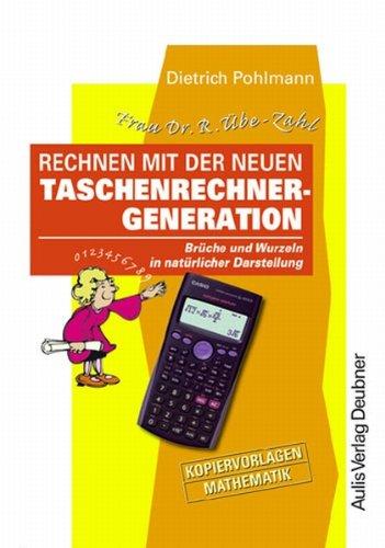 Frau Dr. R. Übe-Zahl Rechnen mit der neuen Taschenrechner-Generation. Brüche und Wurzeln in natürlicher Darstellung. Kopiervorlagen Mathematik