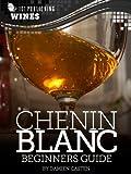 Chenin Blanc: Beginners Guide to Wine (101 Publishing: Wine Series)...