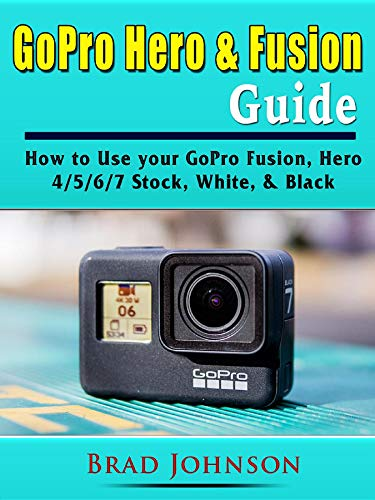 GoPro Hero & Fusion Guide: How to Use your GoPro Fusion, Hero 4/5/6/7 Stock, White, & Black (English Edition)