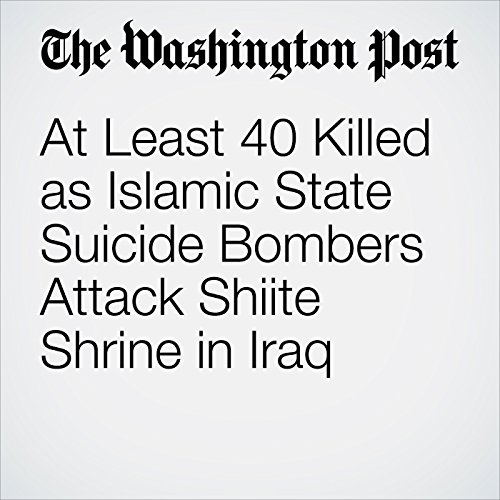 At Least 40 Killed as Islamic State Suicide Bombers Attack Shiite Shrine in Iraq cover art