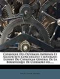 Catalogue Des Ouvrages Imprimés Et Manuscrits Concernant l'Auvergne: Extrait Du Catalogue Général de la Bibliotlèque de Clermont-Fd......
