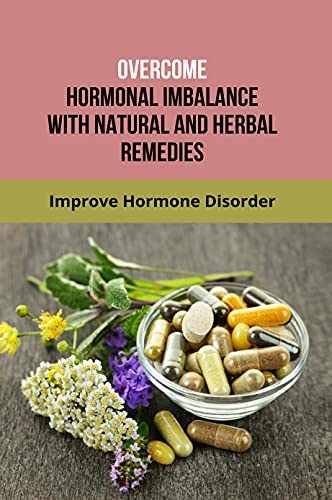 Overcome Hormonal Imbalance With Natural And Herbal Remedies: Improve Hormone Disorder: Whole Motion Training Your Brain And Body For Optimal Health (English Edition)