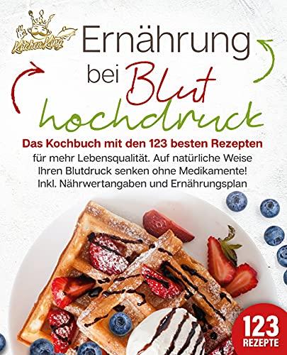 Ernährung bei Bluthochdruck: Das Kochbuch mit den 123 besten Rezepten für mehr Lebensqualität. Auf natürliche Weise Ihren Blutdruck senken ohne Medikamente! Inkl. Nährwertangaben und Ernährungsplan