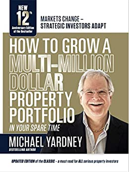 How To Grow A Multi-Million Dollar Property Portfolio - in your spare time: 12th Anniversary Edition by [Michael Yardney]