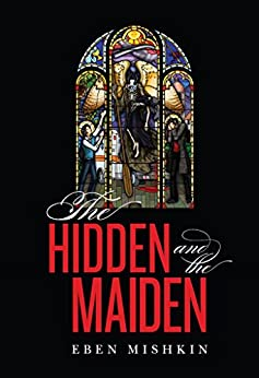 The Hidden and the Maiden by [Eben Mishkin]