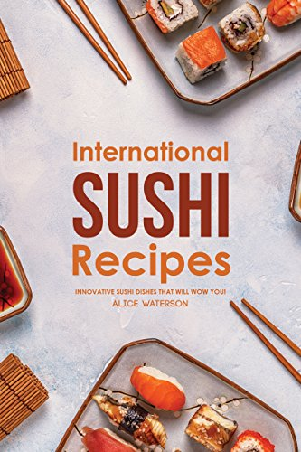 International Sushi Recipes: Innovative Sushi Dishes That Will WOW You! (English Edition)