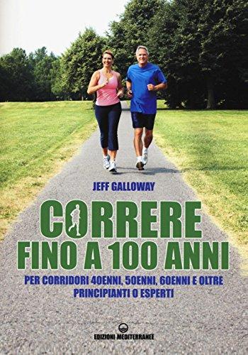 Correre fino a 100 anni. Per corridori 40enni, 50enni, 60enni ed oltre. Principianti o esperti