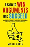 Learn to Win Arguments and Succeed: 20 Powerful Techniques to Never Lose an Argument again, with...