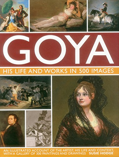Goya: His Life & Works in 500 Images: An Illustrated Account of the Artist, His Life and Context, with a Gallery of 300 Paintings and Drawings.