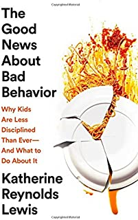 The Good News about Bad Behavior: Why Kids Are Less Disciplined Than Ever -- And What to Do about It