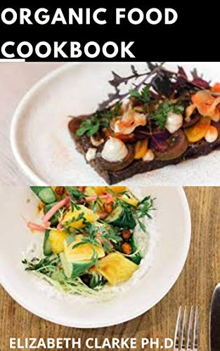 ORGANIC FOOD COOKBOOK: Groundbreaking Organic Recipes For...