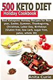 500 Keto Diet Holiday Cookbook: Best Ketogenic Holiday Recipes for New year, Easter, Summer, Thanksgiving, Christmas, Labor Day, Birthdays (Gluten-free, low carb, sugar-free, paleo, whole 30)