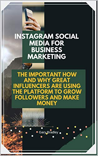 Instagram Social Media for Business Marketing: The Important How and Why Great Influencers are Using the Platform to Grow Followers and Make Money (English Edition)