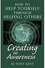 Creating in Awareness..How to Help Yourself Through Helping Others Kindle Edition