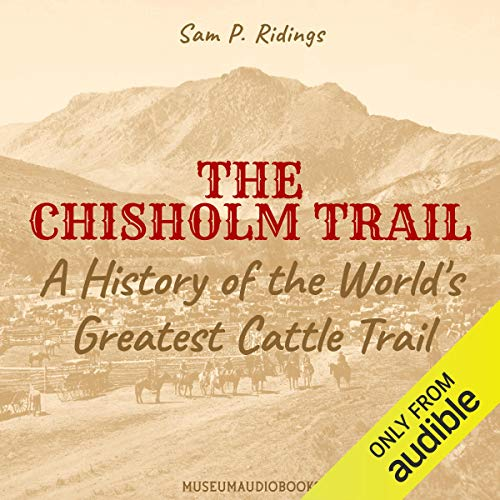 The Chisholm Trail: A History of the World's Greatest Cattle Trail Audiobook By Sam P. Ridings cover art