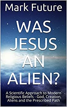 WAS JESUS AN ALIEN?: A Scientific Approach to Modern Religious Beliefs - God, Creation, Aliens and the Prescribed Path by [Mark Future]