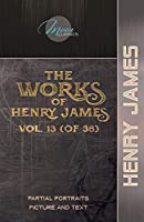 The Works of Henry James, Vol. 13 (of 36): Partial Portraits; Picture and Text (Moon Classics)