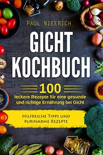 Gicht Kochbuch: 100 leckere Rezepte für eine gesunde und richtige Ernährung bei Gicht. Hilfreiche Tipps und purinarme Rezepte.