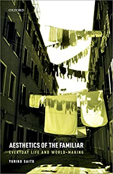 [Yuriko Saito]のAesthetics of the Familiar: Everyday Life and World-Making (English Edition)