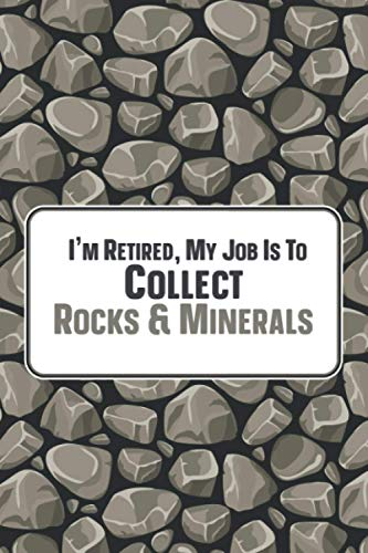 I'm Retired, My Job Is To Collect Rocks & Minerals: Pebble & Rock Collecting Notebook