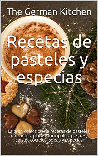 Recetas de pasteles y especias: La gran colección de recetas de pasteles, entrantes, platos principales, postres, salsas, cócteles, sopas y especias