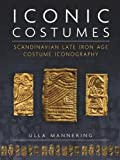 Mannering, U: Iconic Costumes: Scandinavian Late Iron Age Costume Iconography (Ancient Textiles, Band 25) - Ulla Mannering