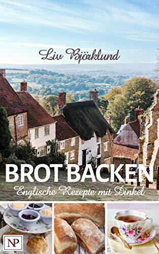 BROT BACKEN: Englische Rezepte mit Dinkel (internationales Brot backen mit Dinkel 1)