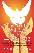 The Truth Will Set You Free —John 8:32: How the Truth of Scriptures Set Me Free from an Abusive Marriage