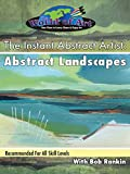 The Instant Abstract Artist: Abstract Landscapes with Bob Rankin