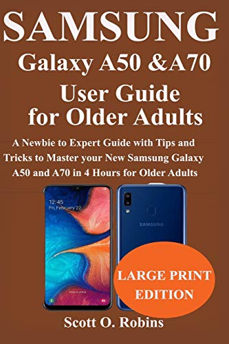 Samsung Galaxy A50 and A70 User Guide for Older Adults: A Newbie to Expert Guide with Tips and Tricks to Master your New Samsung Galaxy A50 and A70 in 4 Hours for Older Adults