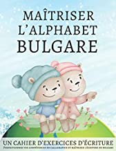 Maîtriser l'Alphabet Bulgare, un cahier d'exercises d'écriture: Perfectionnez vos compétences en calligraphie et maîtrisez l'écriture du bulgare
