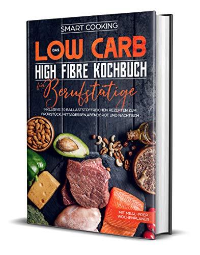 Das Low Carb High Fibre Kochbuch für Berufstätige - inklusive 70 ballaststoffreichen Rezepten zum Frühstück, Mittagessen,Abendbrot und Nachtisch | Mit Meal-Prep Wochenplaner